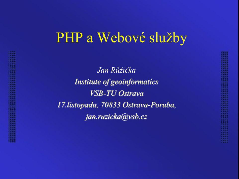 PHP a Webové služby Jan Růžička Institute of geoinformatics VSB-TU Ostrava 17.listopadu, 70833 Ostrava-Poruba, jan.ruzicka@vsb.cz
