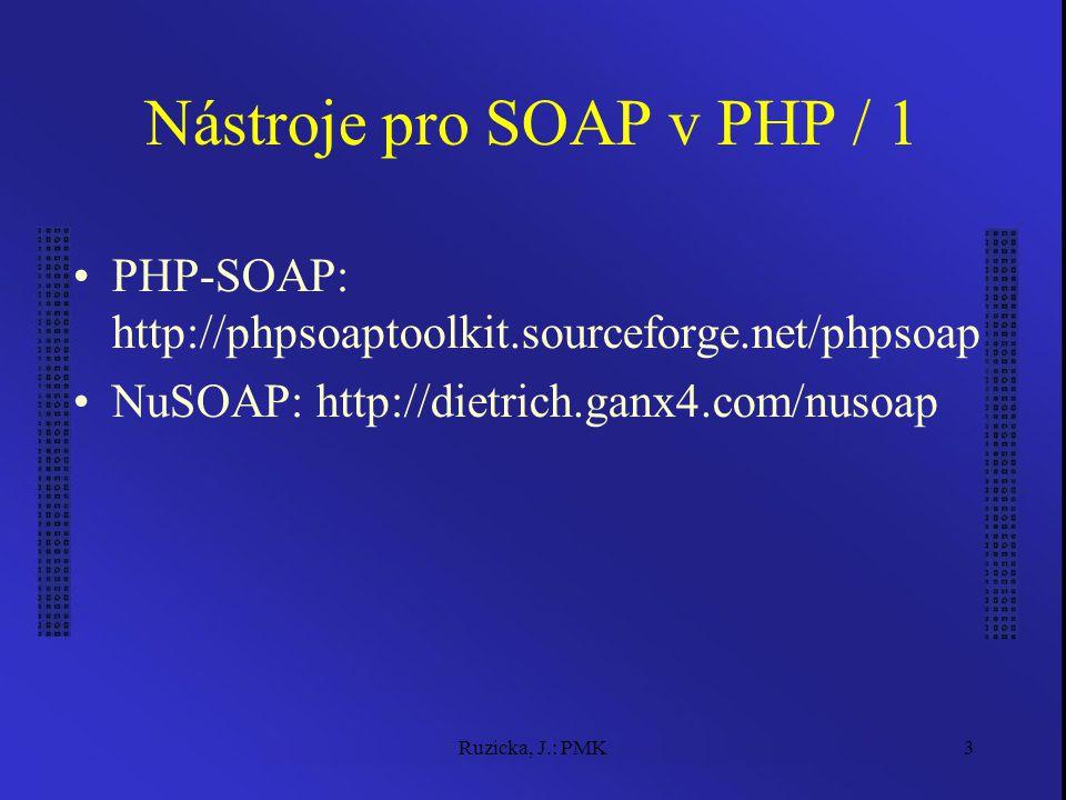 Ruzicka, J.: PMK3 Nástroje pro SOAP v PHP / 1 PHP-SOAP: http://phpsoaptoolkit.sourceforge.net/phpsoap NuSOAP: http://dietrich.ganx4.com/nusoap