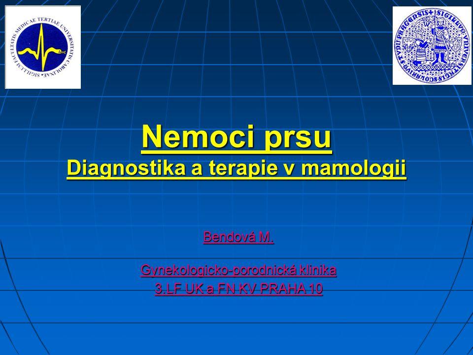 Nemoci prsu Diagnostika a terapie v mamologii Bendová M. Gynekologicko-porodnická klinika 3.LF UK a FN KV PRAHA 10