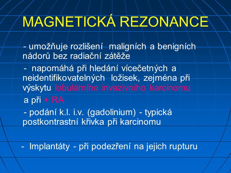 MAGNETICKÁ REZONANCE - umožňuje rozlišení maligních a benigních nádorů bez radiační zátěže - napomáhá při hledání vícečetných a neidentifikovatelných ložisek, zejména při výskytu lobulárního invazivního karcinomu a při + RA - podání k.l.