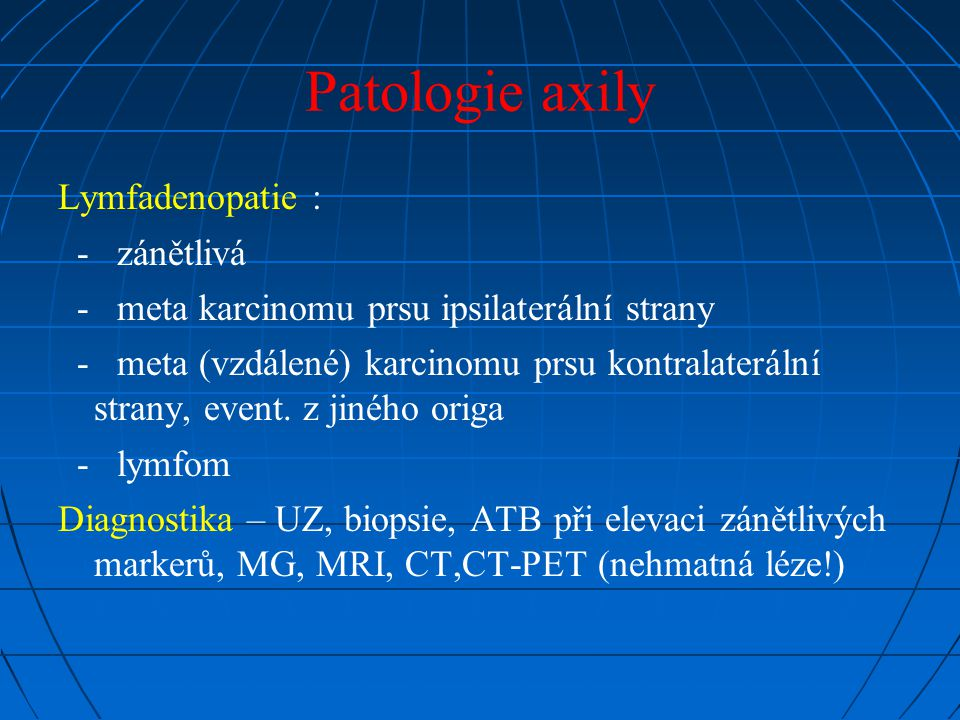 Patologie axily Lymfadenopatie : - zánětlivá - meta karcinomu prsu ipsilaterální strany - meta (vzdálené) karcinomu prsu kontralaterální strany, event