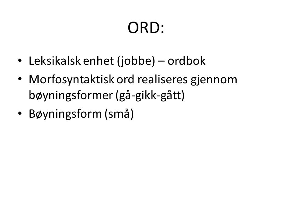 ORD: Leksikalsk enhet (jobbe) – ordbok Morfosyntaktisk ord realiseres gjennom bøyningsformer (gå-gikk-gått) Bøyningsform (små)