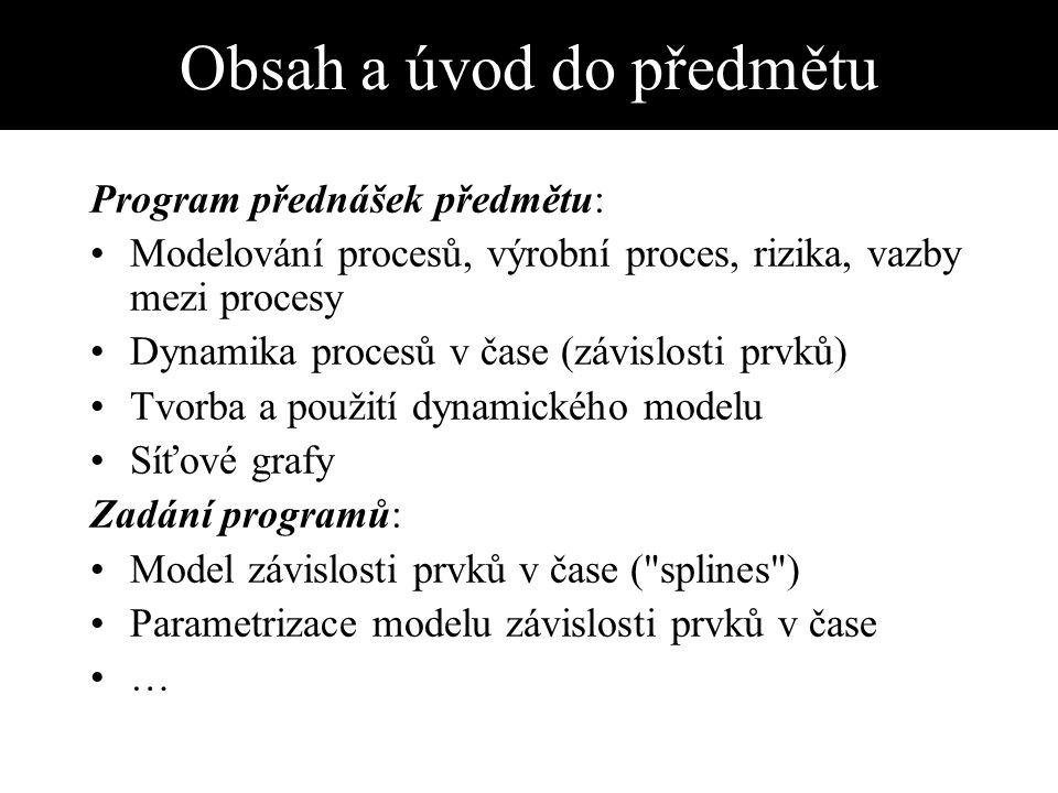 Obsah a úvod do předmětu Program přednášek předmětu: Modelování procesů, výrobní proces, rizika, vazby mezi procesy Dynamika procesů v čase (závislosti prvků) Tvorba a použití dynamického modelu Síťové grafy Zadání programů: Model závislosti prvků v čase ( splines ) Parametrizace modelu závislosti prvků v čase …