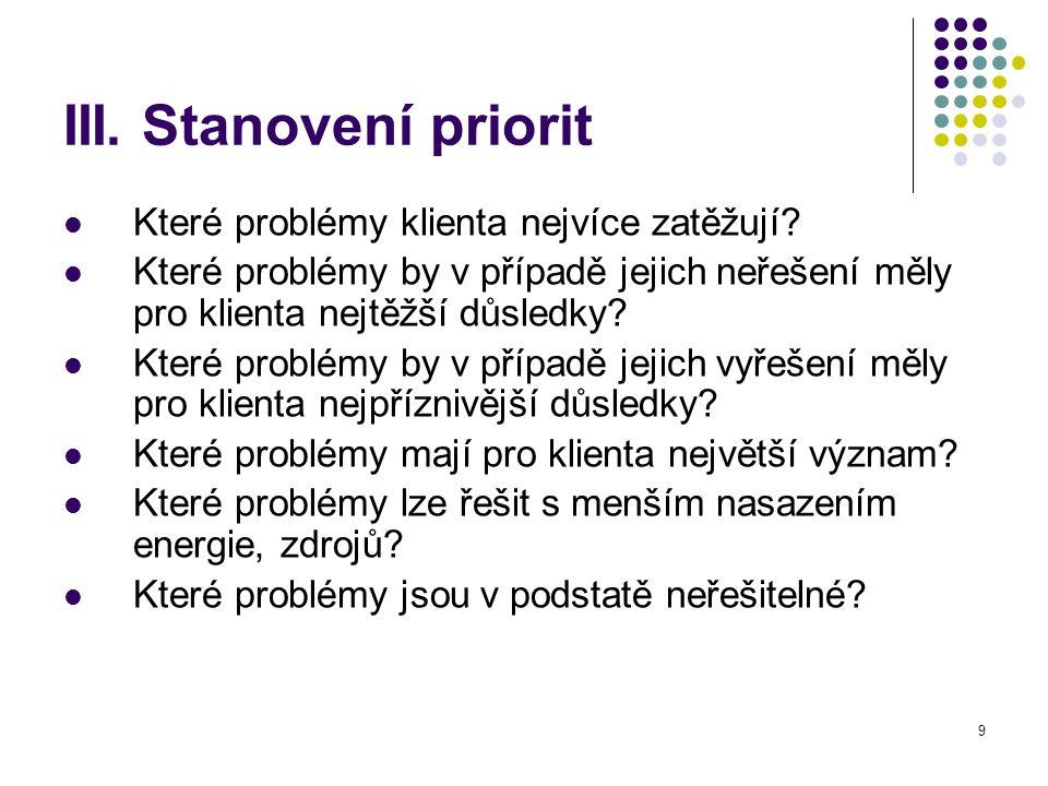 9 III. Stanovení priorit Které problémy klienta nejvíce zatěžují? Které problémy by v případě jejich neřešení měly pro klienta nejtěžší důsledky? Kter