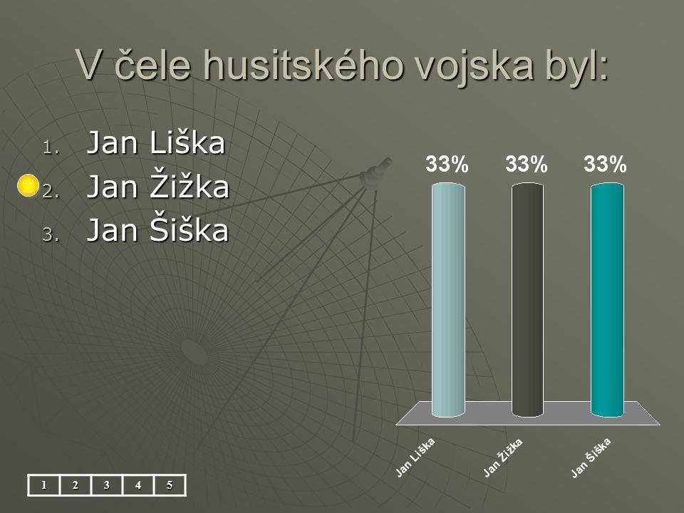 V čele husitského vojska byl: 12345 1. Jan Liška 2. Jan Žižka 3. Jan Šiška