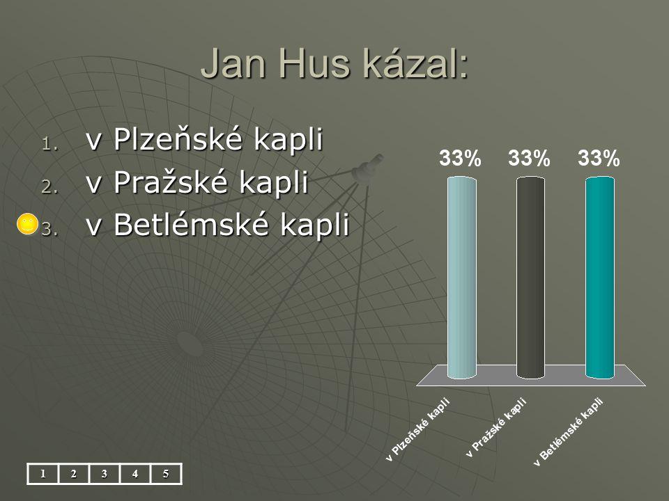Jan Hus kázal: 1. v Plzeňské kapli 2. v Pražské kapli 3. v Betlémské kapli 12345