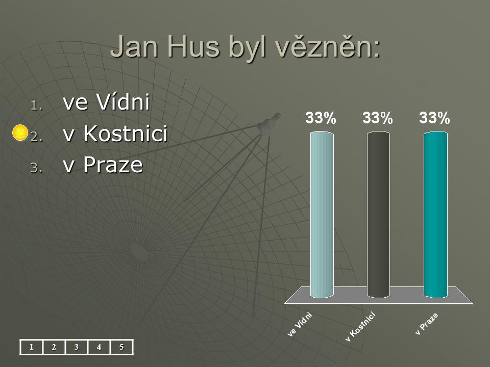 Jan Hus byl vězněn: 12345 1. ve Vídni 2. v Kostnici 3. v Praze
