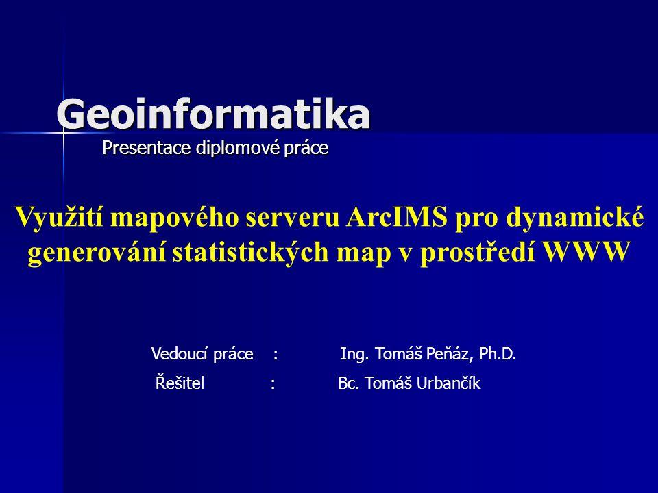 Úkoly diplomové práce Transformace aplikace do prostředí mapového serveru ArcIMS Transformace aplikace do prostředí mapového serveru ArcIMS Systém doplnit o metodu kartodiagramu strukturního a kartogramu kvalifikačního, metody statistického zhodnocení vizualizovaných geodat Systém doplnit o metodu kartodiagramu strukturního a kartogramu kvalifikačního, metody statistického zhodnocení vizualizovaných geodat Implementovat webovou službu Implementovat webovou službu Zdokumentování zdrojových kódů s ohledem na předpokládaný další vývoj aplikace Zdokumentování zdrojových kódů s ohledem na předpokládaný další vývoj aplikace
