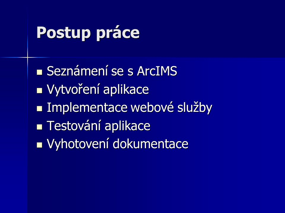 Postup práce Seznámení se s ArcIMS Seznámení se s ArcIMS Vytvoření aplikace Vytvoření aplikace Implementace webové služby Implementace webové služby Testování aplikace Testování aplikace Vyhotovení dokumentace Vyhotovení dokumentace