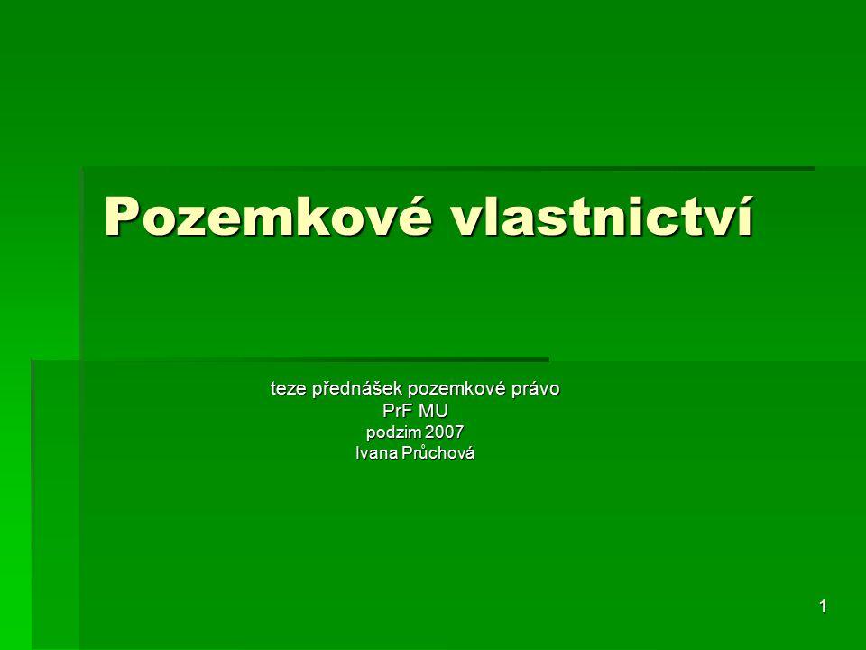 1 Pozemkové vlastnictví teze přednášek pozemkové právo PrF MU podzim 2007 Ivana Průchová
