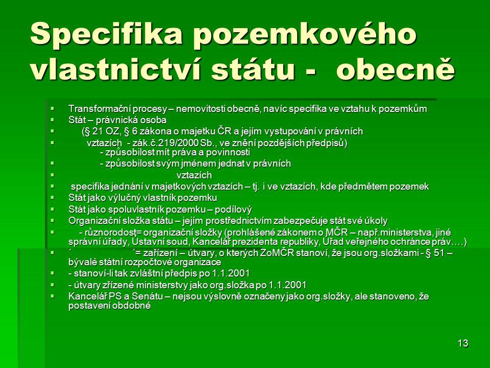 13 Specifika pozemkového vlastnictví státu - obecně  Transformační procesy – nemovitosti obecně, navíc specifika ve vztahu k pozemkům  Stát – právnická osoba  (§ 21 OZ, § 6 zákona o majetku ČR a jejím vystupování v právních  vztazích - zák.č.219/2000 Sb., ve znění pozdějších předpisů) - způsobilost mít práva a povinnosti  - způsobilost svým jménem jednat v právních  vztazích  specifika jednání v majetkových vztazích – tj.