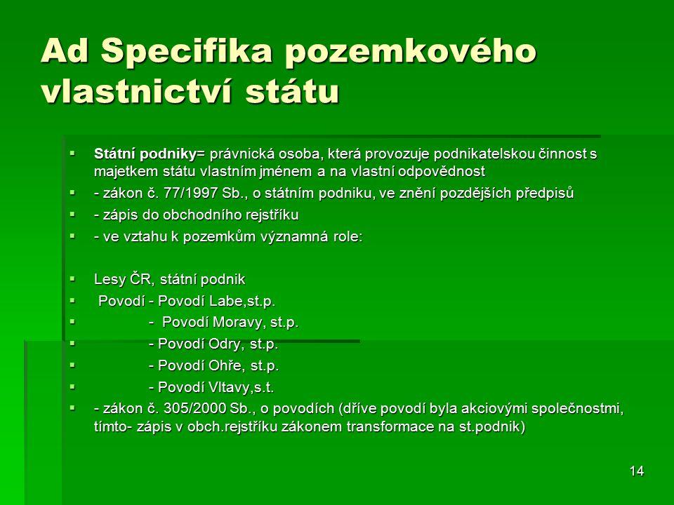 14 Ad Specifika pozemkového vlastnictví státu  Státní podniky= právnická osoba, která provozuje podnikatelskou činnost s majetkem státu vlastním jménem a na vlastní odpovědnost  - zákon č.