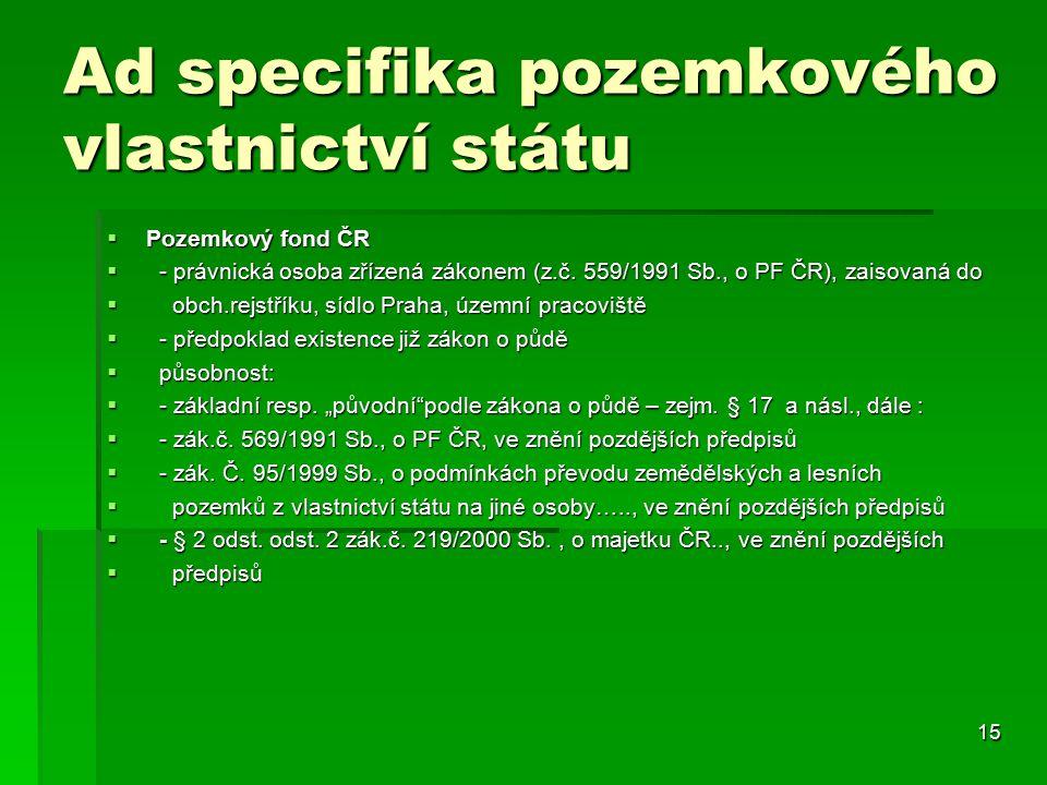 15 Ad specifika pozemkového vlastnictví státu  Pozemkový fond ČR  - právnická osoba zřízená zákonem (z.č.