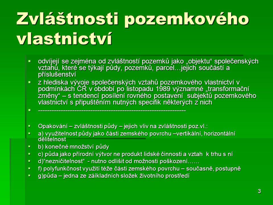 """3 Zvláštnosti pozemkového vlastnictví  odvíjejí se zejména od zvláštností pozemků jako """"objektu společenských vztahů, které se týkají půdy, pozemků, parcel…jejich součástí a příslušenství  z hlediska vývoje společenských vztahů pozemkového vlastnictví v podmínkách ČR v období po listopadu 1989 významné """"transformační změny – s tendencí posílení rovného postavení subjektů pozemkového vlastnictví s připuštěním nutných specifik některých z nich  -----------------------------------------------------------------  Opakování – zvláštnosti půdy – jejich vliv na zvláštnosti poz.vl.:  a) využitelnost půdy jako části zemského povrchu –vertikální, horizontální dělitelnost  b) konečné množství půdy  c) půda jako přírodní výtvor ne produkt lidské činnosti a vztah k trhu s ní  d) nezničitelnost - nutno odlišit od možnosti poškození……  f) polyfunkčnost využití téže části zemského povrchu – současně, postupně  g)půda – jedna ze záíkladních složek životního prostředí"""