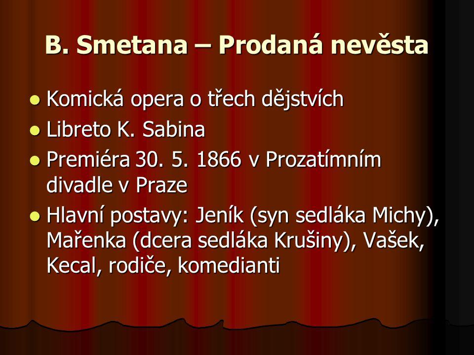 B. Smetana – Prodaná nevěsta Komická opera o třech dějstvích Komická opera o třech dějstvích Libreto K. Sabina Libreto K. Sabina Premiéra 30. 5. 1866