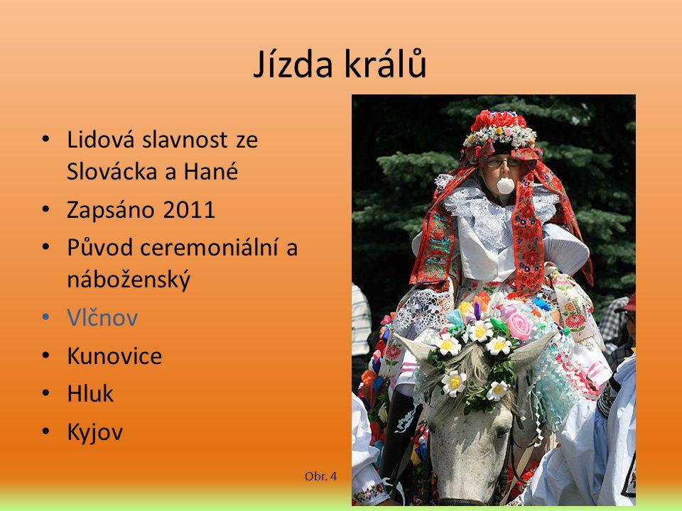 Jízda králů Lidová slavnost ze Slovácka a Hané Zapsáno 2011 Původ ceremoniální a náboženský Vlčnov Kunovice Hluk Kyjov Obr. 4