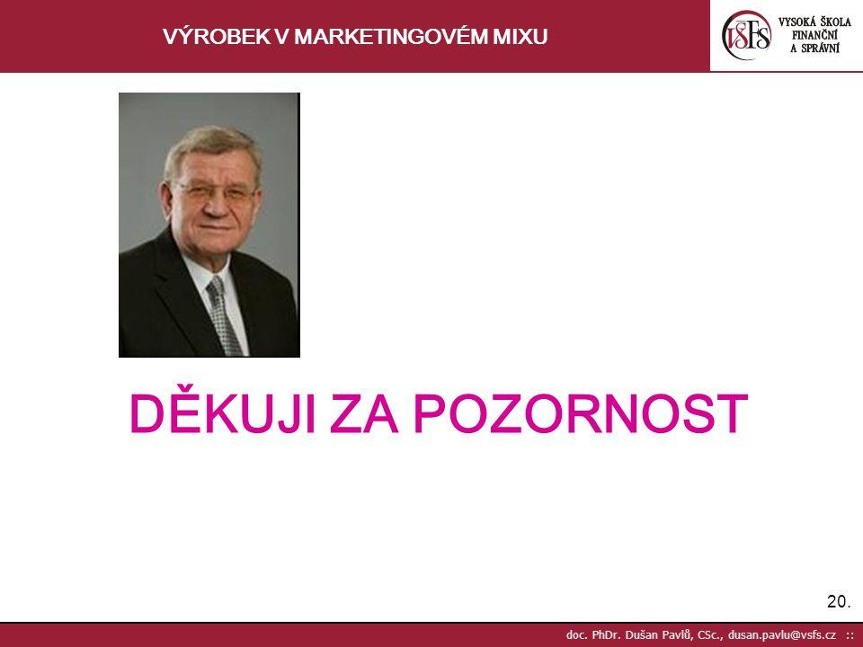 20. doc. PhDr. Dušan Pavlů, CSc., dusan.pavlu@vsfs.cz :: VÝROBEK V MARKETINGOVÉM MIXU DĚKUJI ZA POZORNOST