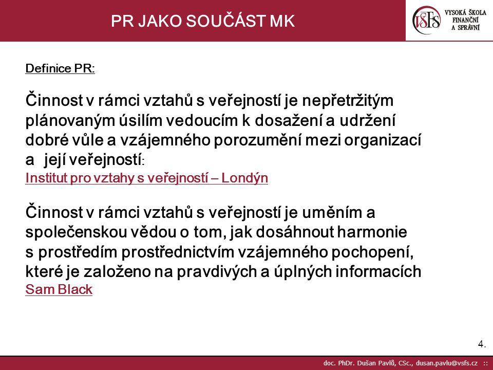 4.4. doc. PhDr. Dušan Pavlů, CSc., dusan.pavlu@vsfs.cz :: PR JAKO SOUČÁST MK Definice PR: Činnost v rámci vztahů s veřejností je nepřetržitým plánovan
