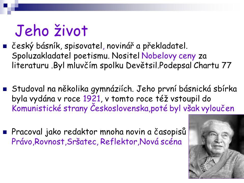 Jeho život český básník, spisovatel, novinář a překladatel. Spoluzakladatel poetismu. Nositel Nobelovy ceny za literaturu.Byl mluvčím spolku Devětsil.