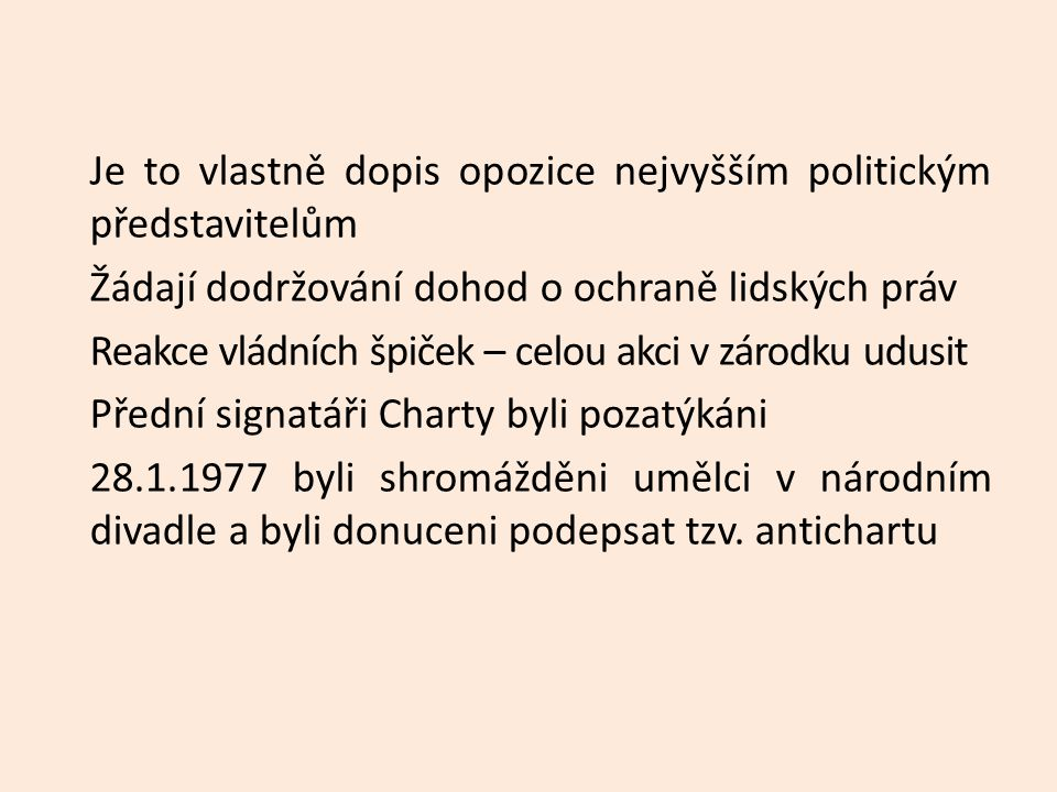 Je to vlastně dopis opozice nejvyšším politickým představitelům Žádají dodržování dohod o ochraně lidských práv Reakce vládních špiček – celou akci v zárodku udusit Přední signatáři Charty byli pozatýkáni 28.1.1977 byli shromážděni umělci v národním divadle a byli donuceni podepsat tzv.