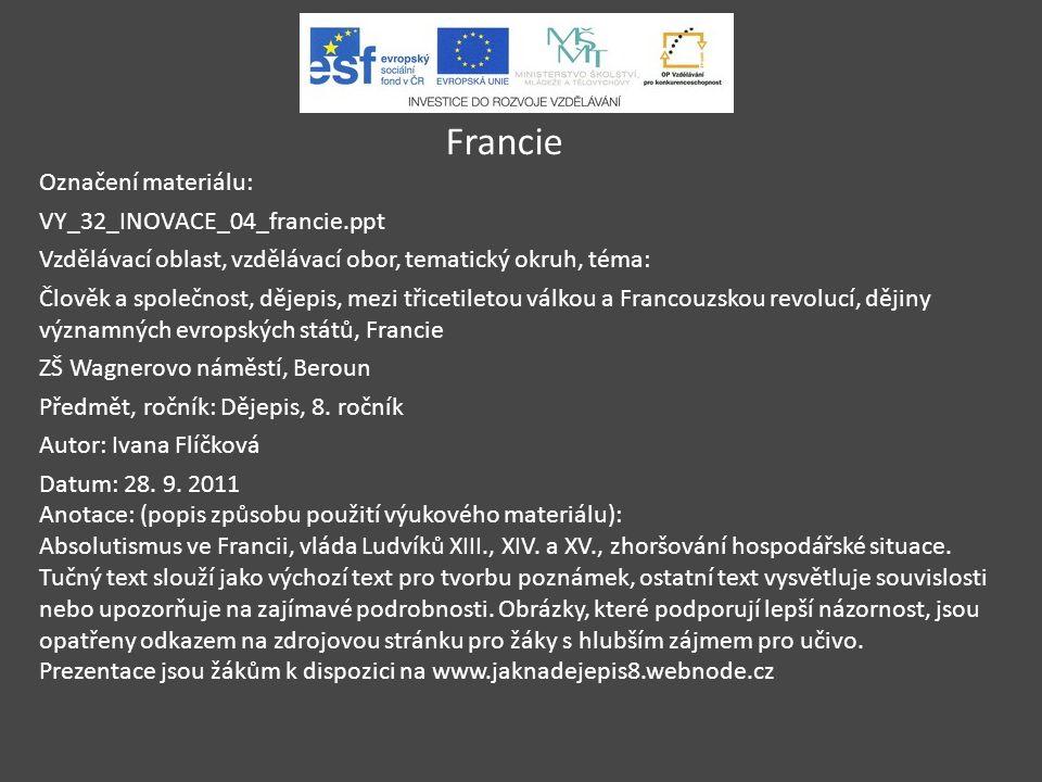 Francie Označení materiálu: VY_32_INOVACE_04_francie.ppt Vzdělávací oblast, vzdělávací obor, tematický okruh, téma: Člověk a společnost, dějepis, mezi