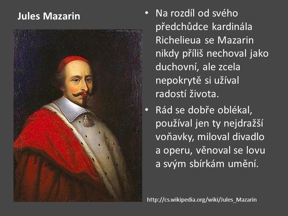 Jules Mazarin Na rozdíl od svého předchůdce kardinála Richelieua se Mazarin nikdy příliš nechoval jako duchovní, ale zcela nepokrytě si užíval radostí