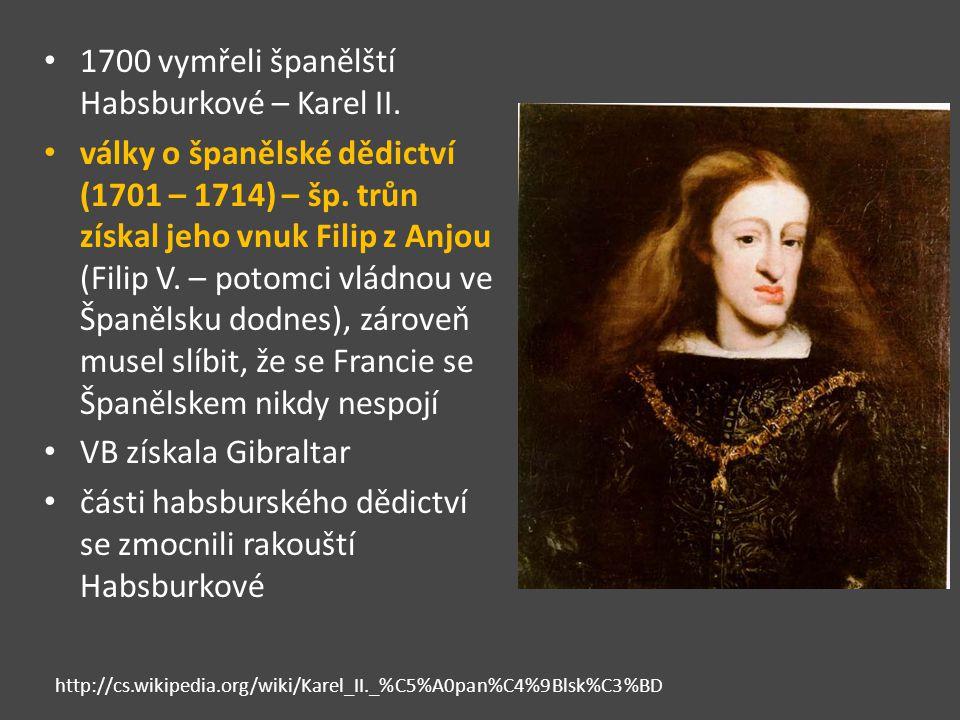 1700 vymřeli španělští Habsburkové – Karel II. války o španělské dědictví (1701 – 1714) – šp. trůn získal jeho vnuk Filip z Anjou (Filip V. – potomci