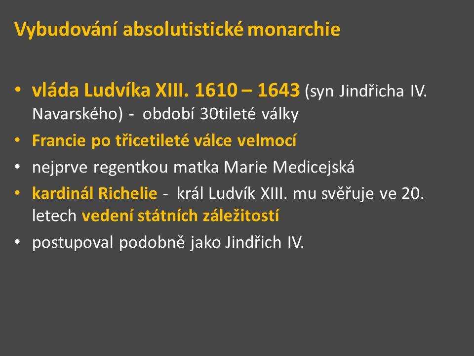 Vybudování absolutistické monarchie vláda Ludvíka XIII. 1610 – 1643 (syn Jindřicha IV. Navarského) - období 30tileté války Francie po třicetileté válc
