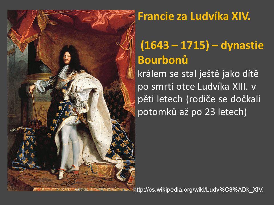 Francie za Ludvíka XIV. (1643 – 1715) – dynastie Bourbonů králem se stal ještě jako dítě po smrti otce Ludvíka XIII. v pěti letech (rodiče se dočkali
