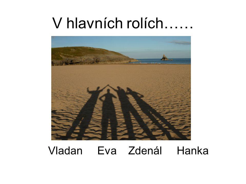 V hlavních rolích…… Vladan Eva Zdenál Hanka