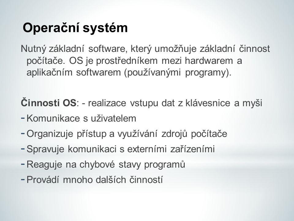 Operační systém Nutný základní software, který umožňuje základní činnost počítače. OS je prostředníkem mezi hardwarem a aplikačním softwarem (používan