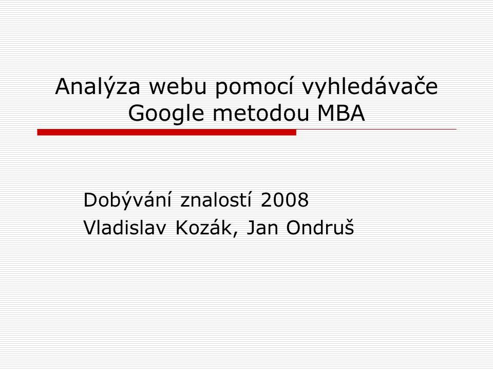 Analýza webu pomocí vyhledávače Google metodou MBA Dobývání znalostí 2008 Vladislav Kozák, Jan Ondruš