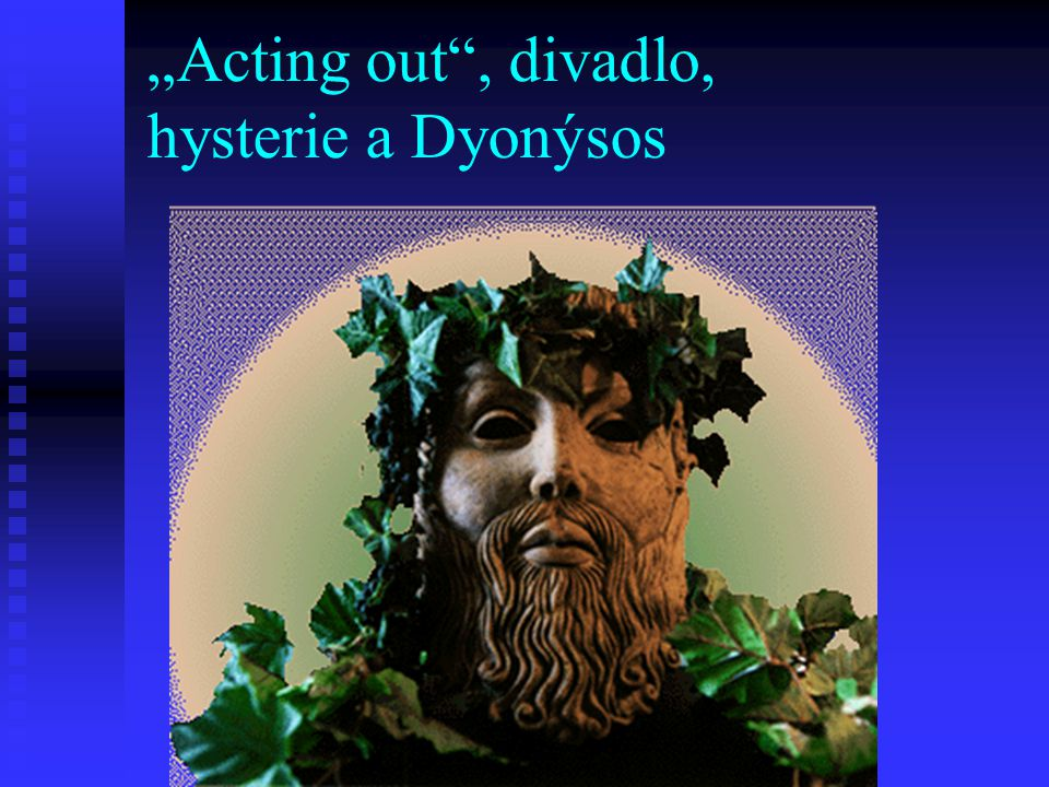 """Acting out"", divadlo, hysterie a Dyonýsos"
