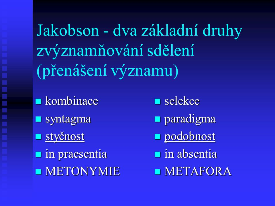 Jakobson - dva základní druhy zvýznamňování sdělení (přenášení významu) kombinace kombinace syntagma syntagma styčnost styčnost in praesentia in praes