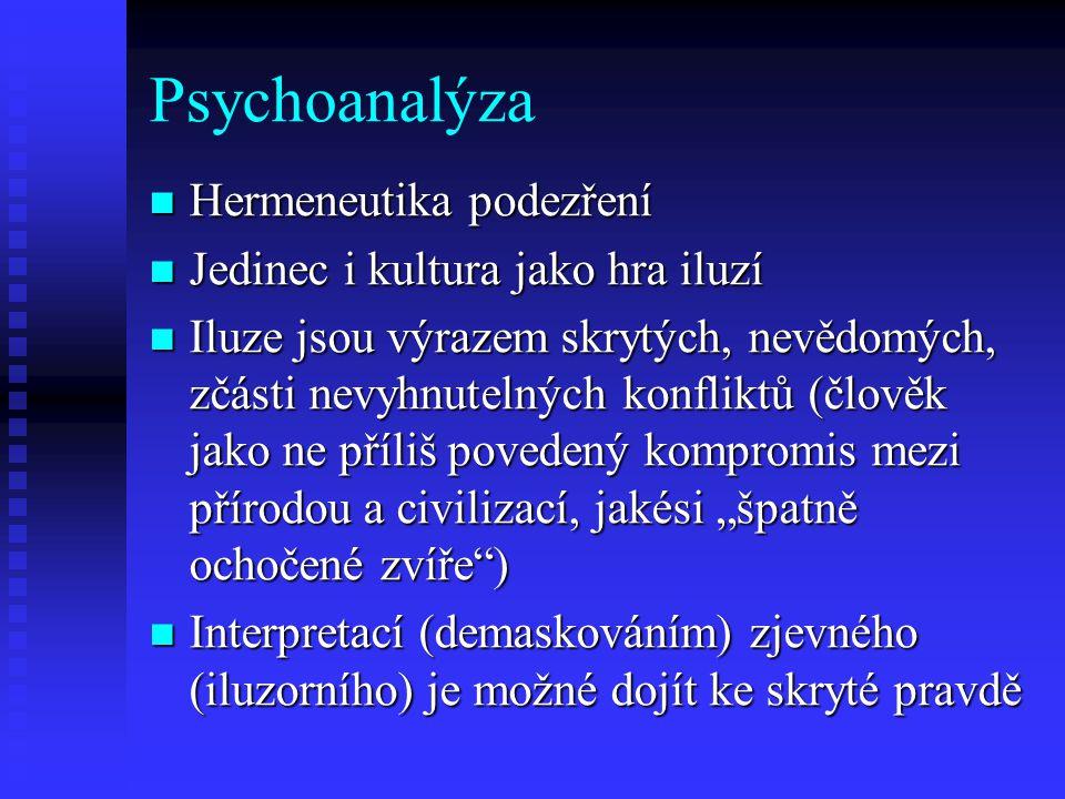 Psychoanalýza Hermeneutika podezření Hermeneutika podezření Jedinec i kultura jako hra iluzí Jedinec i kultura jako hra iluzí Iluze jsou výrazem skryt