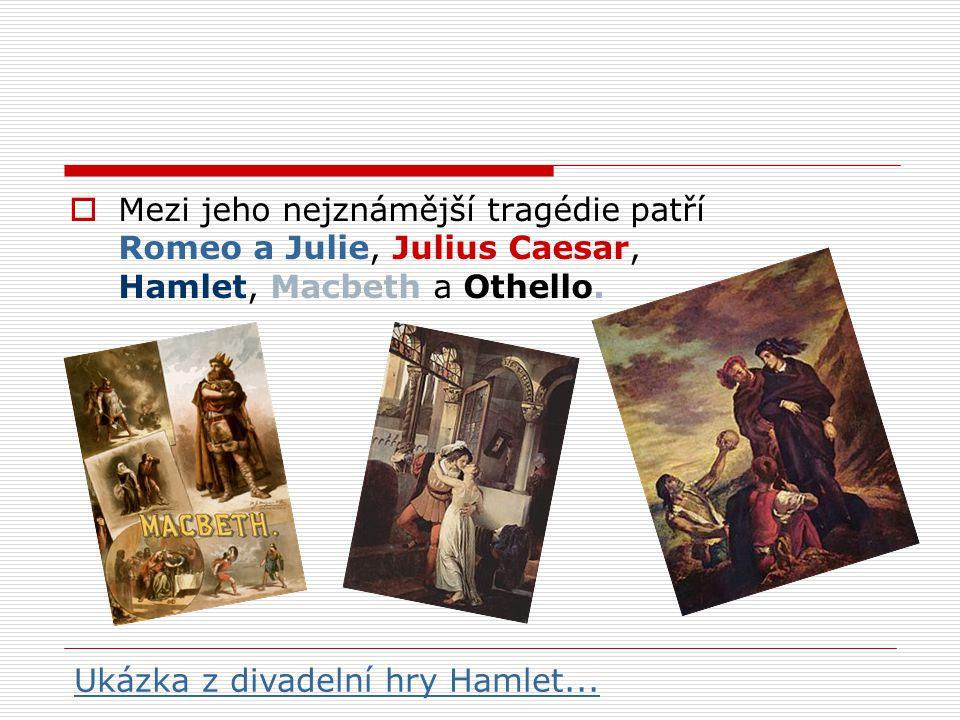  Mezi jeho nejznámější tragédie patří Romeo a Julie, Julius Caesar, Hamlet, Macbeth a Othello. Ukázka z divadelní hry Hamlet...