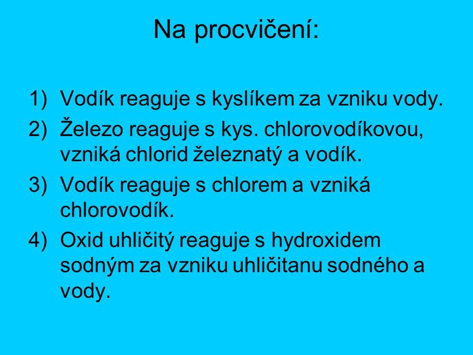 Na procvičení: 1)Vodík reaguje s kyslíkem za vzniku vody. 2)Železo reaguje s kys. chlorovodíkovou, vzniká chlorid železnatý a vodík. 3)Vodík reaguje s