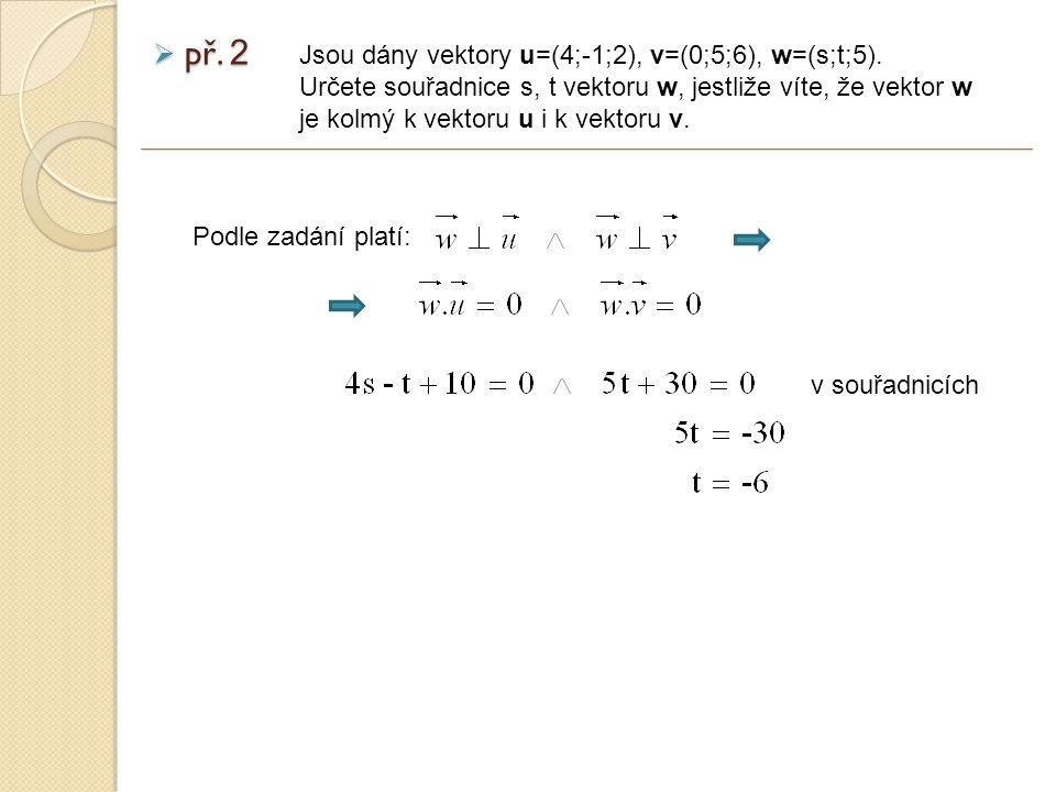 Podle zadání platí:  př.2 Jsou dány vektory u=(4;-1;2), v=(0;5;6), w=(s;t;5).