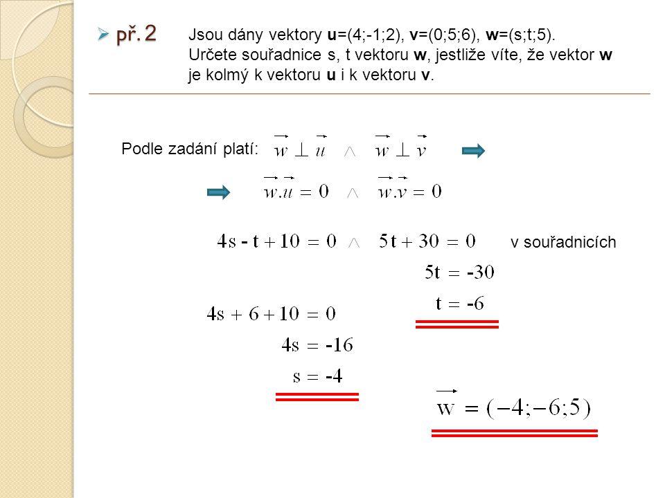 Podle zadání platí:  př. 2 Jsou dány vektory u=(4;-1;2), v=(0;5;6), w=(s;t;5).