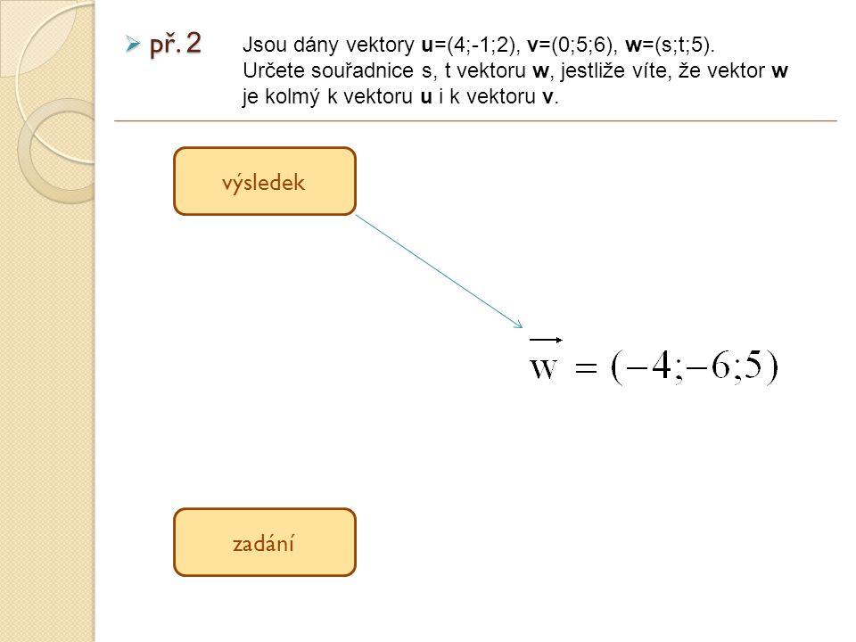 výsledek zadání  př. 2 Jsou dány vektory u=(4;-1;2), v=(0;5;6), w=(s;t;5).