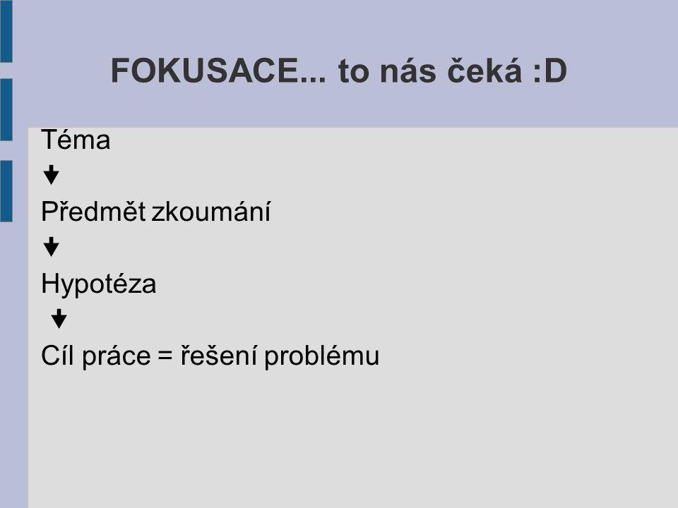 FOKUSACE... to nás čeká :D Téma  Předmět zkoumání  Hypotéza  Cíl práce = řešení problému