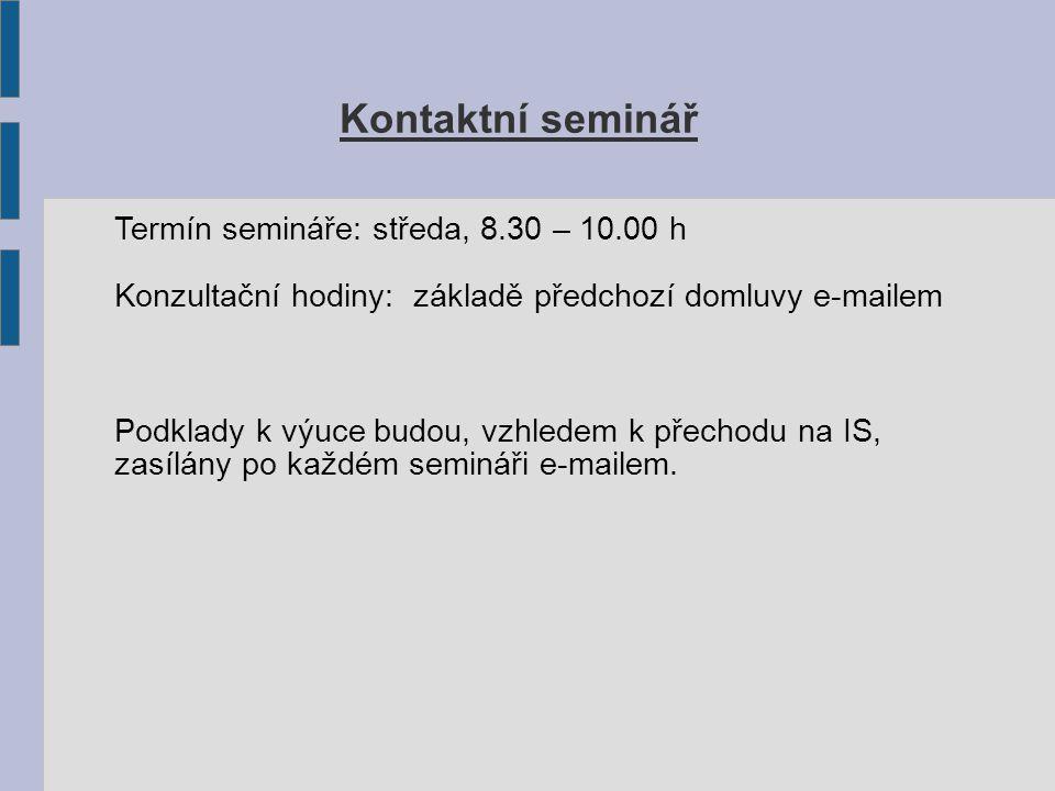 Kontaktní seminář Termín semináře: středa, 8.30 – 10.00 h Konzultační hodiny: základě předchozí domluvy e-mailem Podklady k výuce budou, vzhledem k přechodu na IS, zasílány po každém semináři e-mailem.