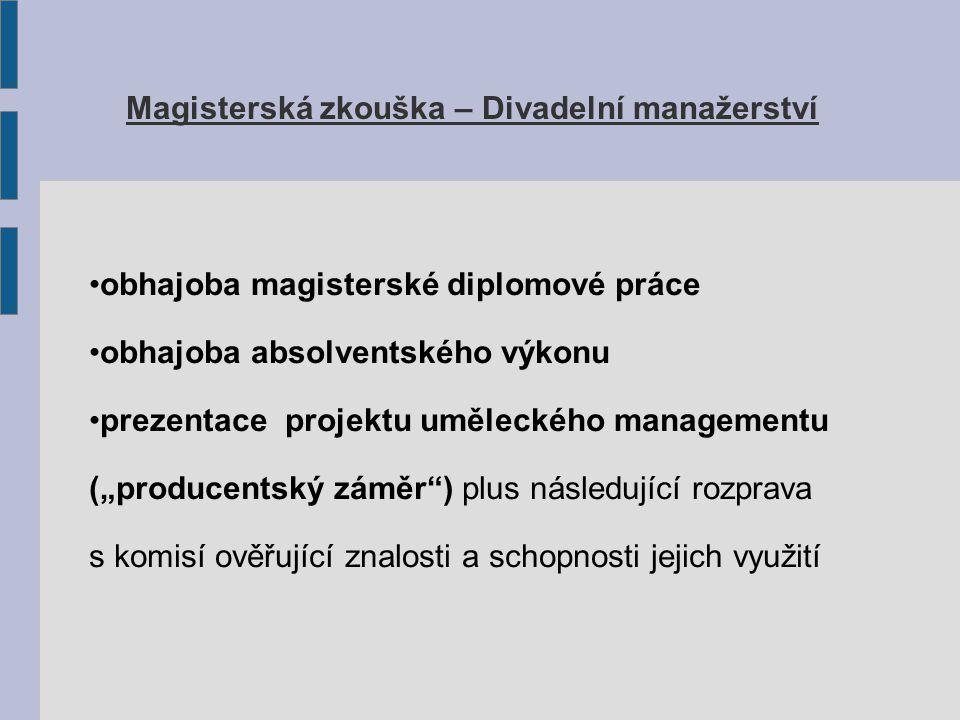 """Magisterská zkouška – Divadelní manažerství obhajoba magisterské diplomové práce obhajoba absolventského výkonu prezentace projektu uměleckého managementu (""""producentský záměr ) plus následující rozprava s komisí ověřující znalosti a schopnosti jejich využití"""