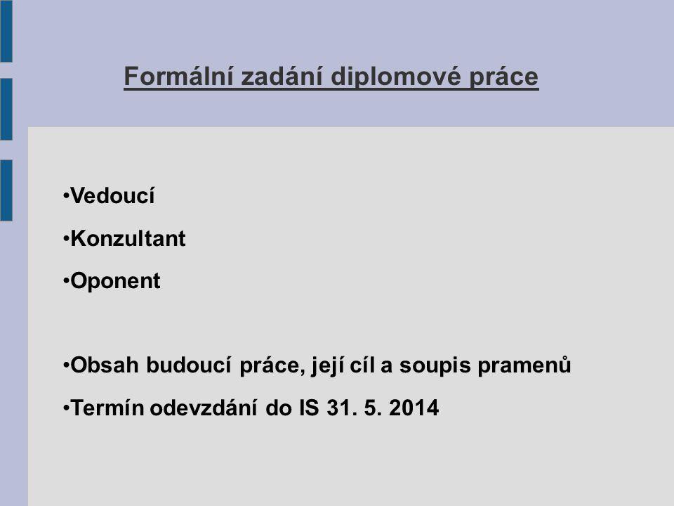 Formální zadání diplomové práce Vedoucí Konzultant Oponent Obsah budoucí práce, její cíl a soupis pramenů Termín odevzdání do IS 31. 5. 2014