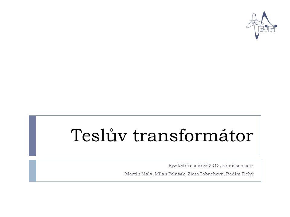 Teslův transformátor Fyzikální seminář 2013, zimní semestr Martin Malý, Milan Polášek, Zlata Tabachová, Radim Tichý