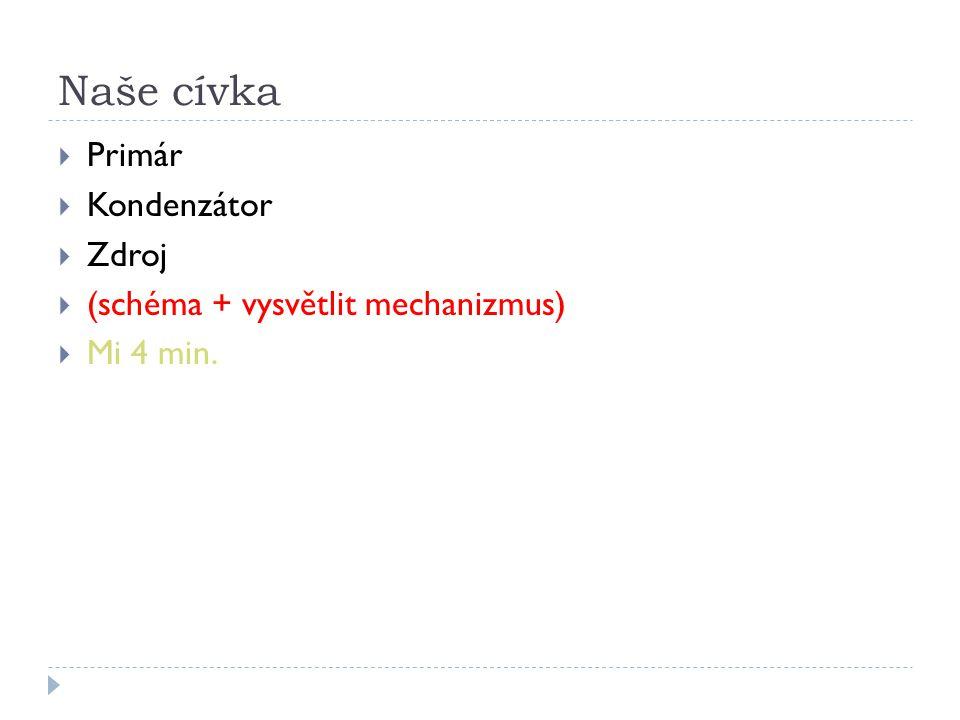 Naše cívka  Primár  Kondenzátor  Zdroj  (schéma + vysvětlit mechanizmus)  Mi 4 min.