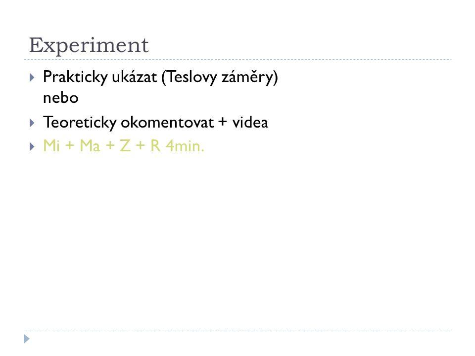 Experiment  Prakticky ukázat (Teslovy záměry) nebo  Teoreticky okomentovat + videa  Mi + Ma + Z + R 4min.