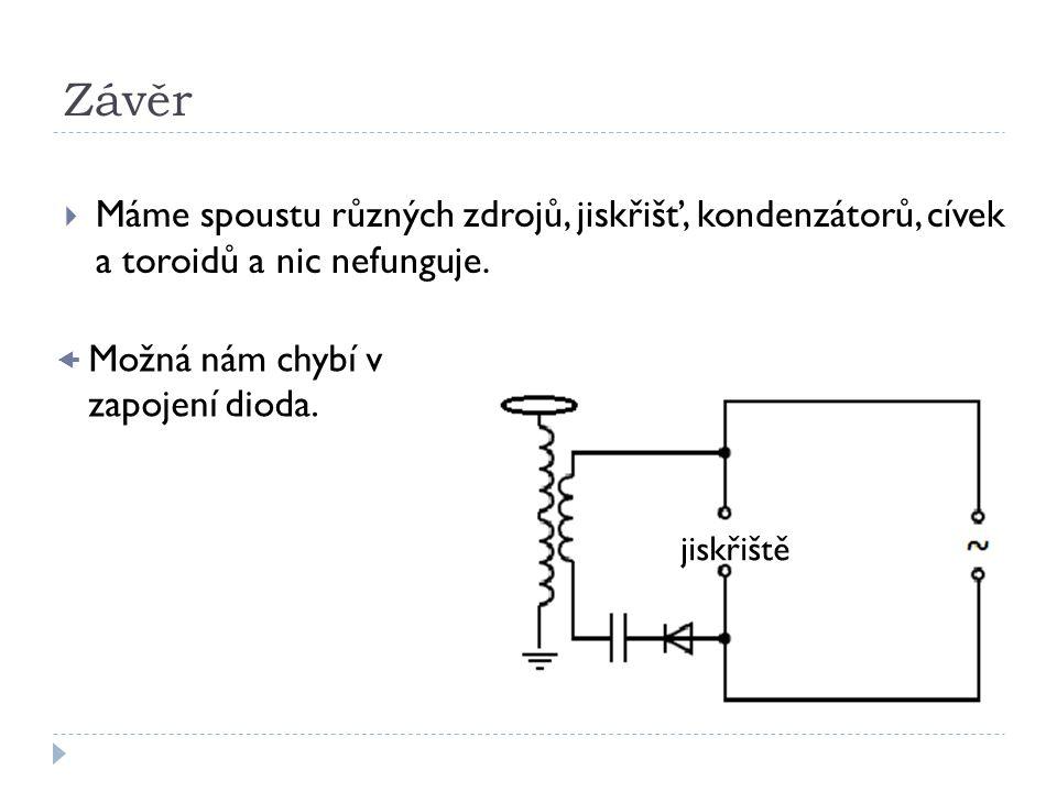 Závěr  Máme spoustu různých zdrojů, jiskřišť, kondenzátorů, cívek a toroidů a nic nefunguje. jiskřiště  Možná nám chybí v zapojení dioda.