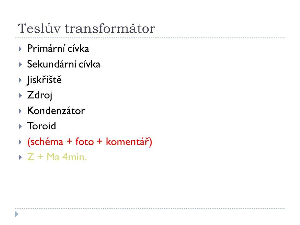 Teslův transformátor  Primární cívka  Sekundární cívka  Jiskřiště  Zdroj  Kondenzátor  Toroid  (schéma + foto + komentář)  Z + Ma 4min.