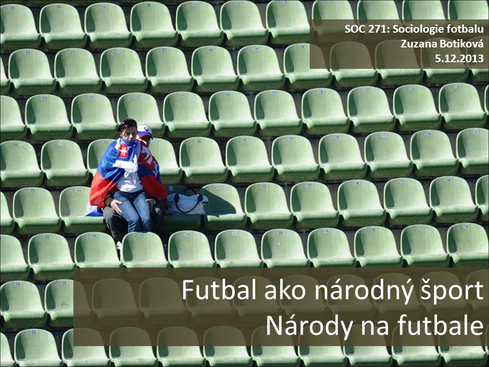 Futbal ako národný šport Národy na futbale SOC 271: Sociologie fotbalu Zuzana Botiková 5.12.2013